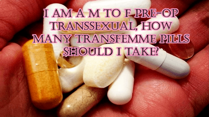 I am a MTF pre-op transsexual, how many transfemme pills should I take?